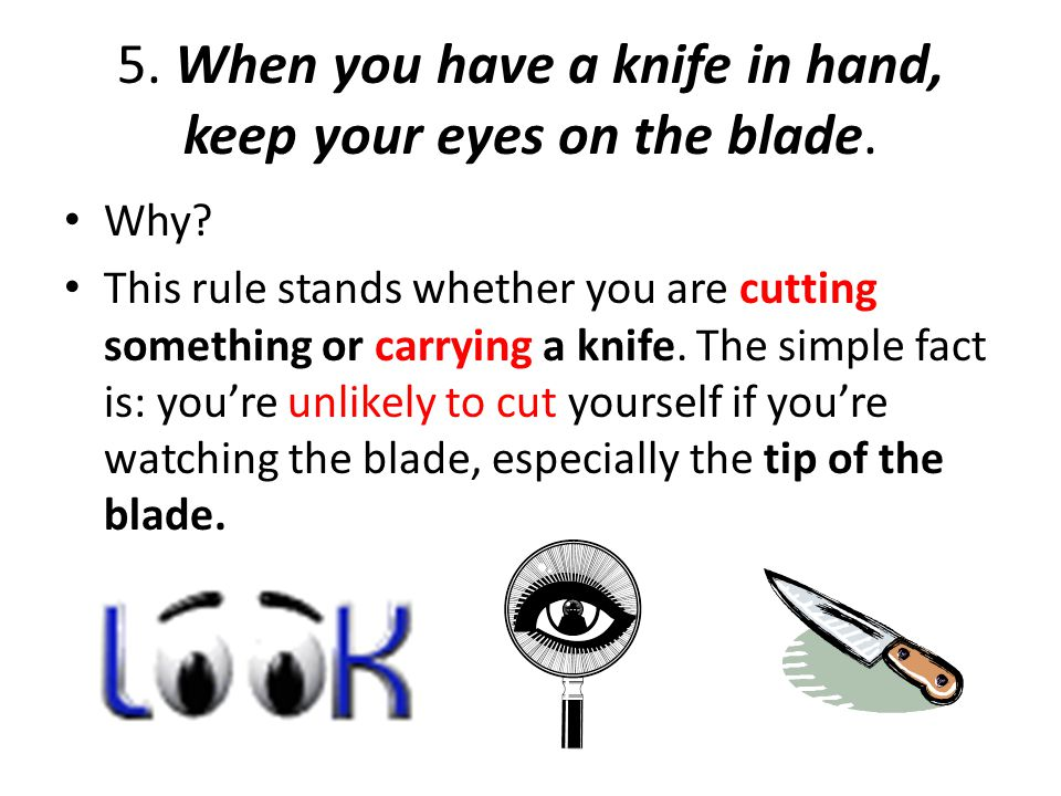 5. When you have a knife in hand, keep your eyes on the blade. Why? This rule stands whether you are cutting something or carrying a knife. The simple