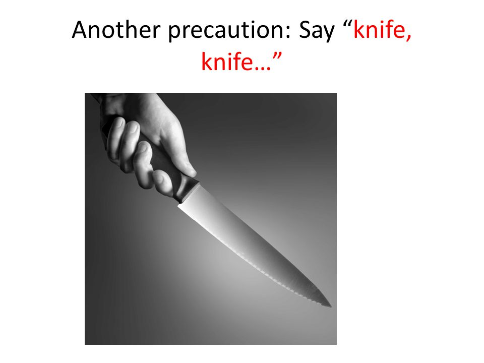 "Another precaution: Say ""knife, knife…"""