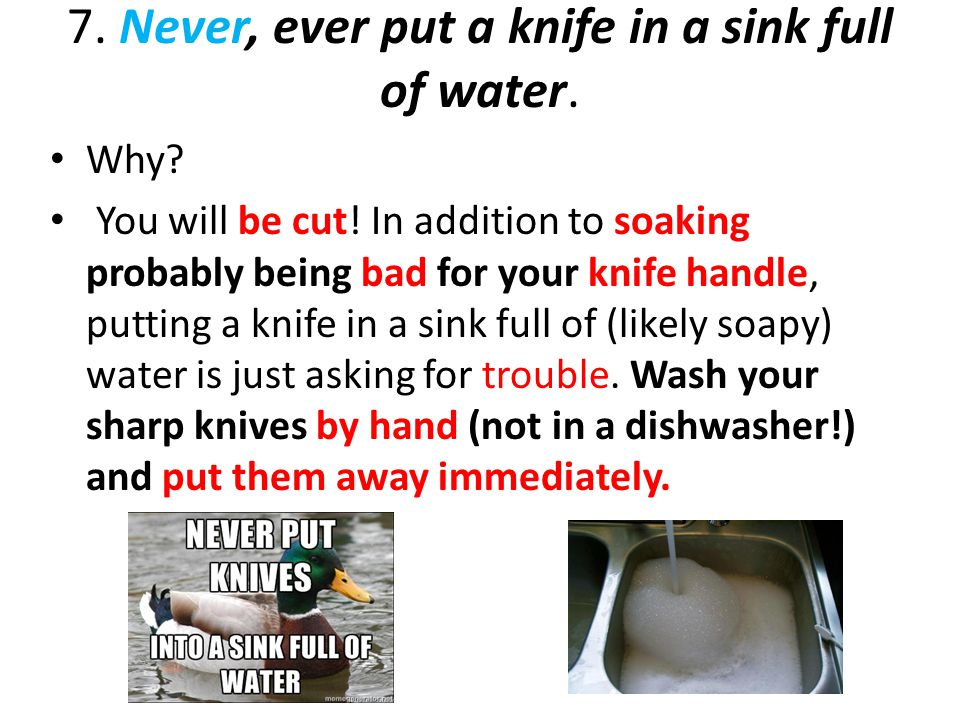 7. Never, ever put a knife in a sink full of water. Why? You will be cut! In addition to soaking probably being bad for your knife handle, putting a k