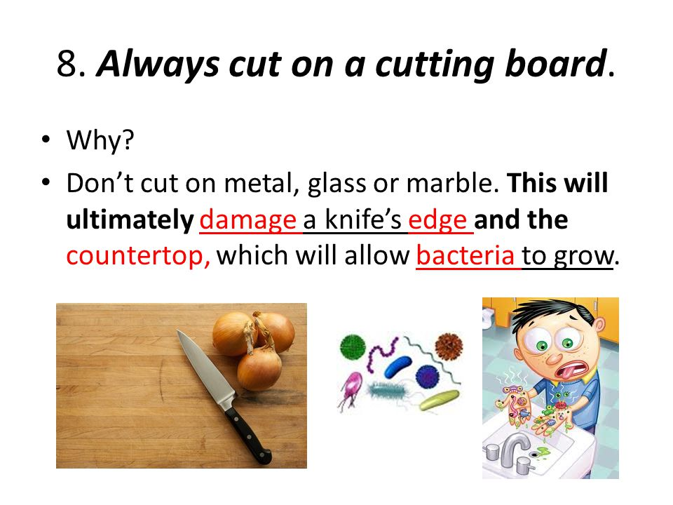 8. Always cut on a cutting board. Why? Don't cut on metal, glass or marble. This will ultimately damage a knife's edge and the countertop, which will