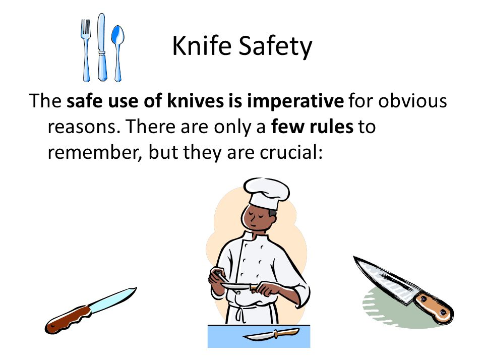 Knife Safety The safe use of knives is imperative for obvious reasons. There are only a few rules to remember, but they are crucial: