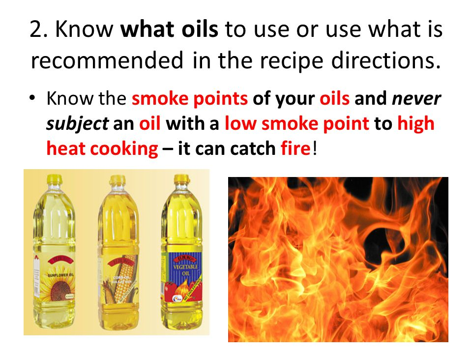 2. Know what oils to use or use what is recommended in the recipe directions. Know the smoke points of your oils and never subject an oil with a low s