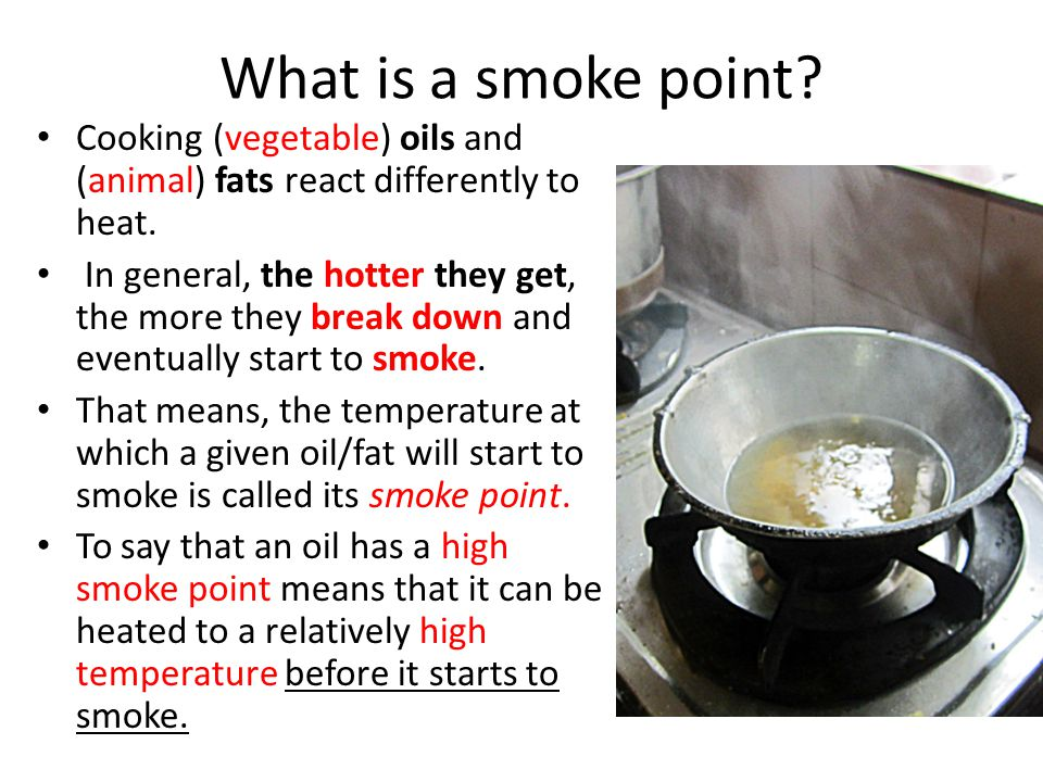 What is a smoke point? Cooking (vegetable) oils and (animal) fats react differently to heat. In general, the hotter they get, the more they break down