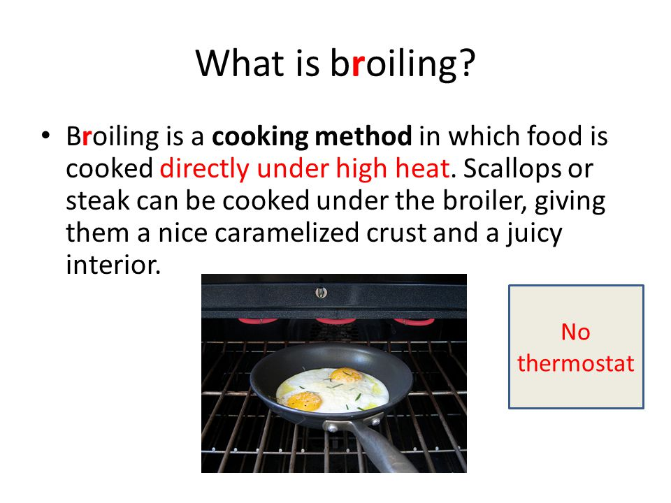 What is broiling? Broiling is a cooking method in which food is cooked directly under high heat. Scallops or steak can be cooked under the broiler, gi