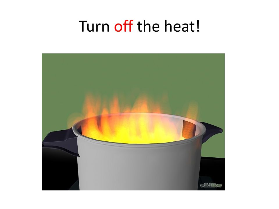 Turn off the heat!