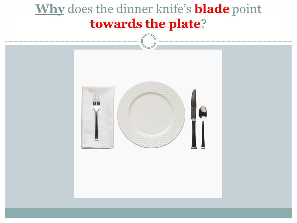 Why does the dinner knife's blade point towards the plate?