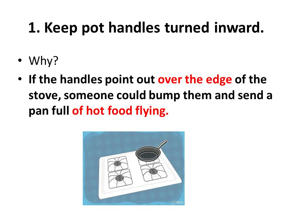 1. Keep pot handles turned inward. Why? If the handles point out over the edge of the stove, someone could bump them and send a pan full of hot food f