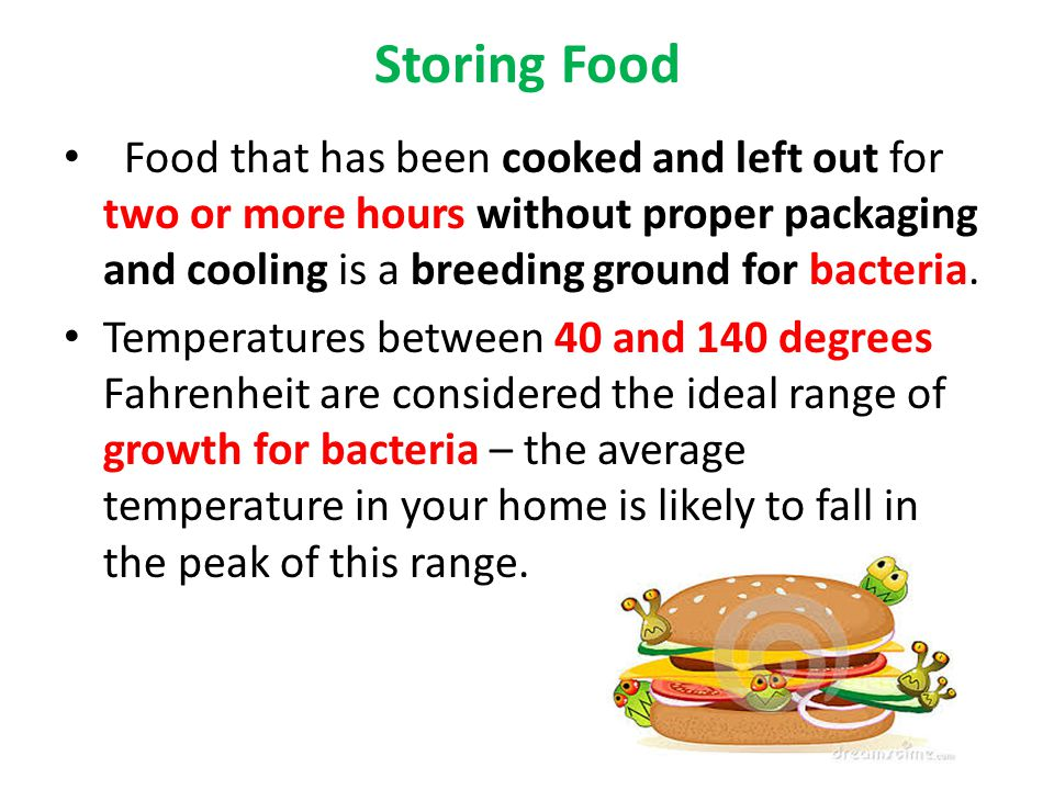 Storing Food Food that has been cooked and left out for two or more hours without proper packaging and cooling is a breeding ground for bacteria. Temp