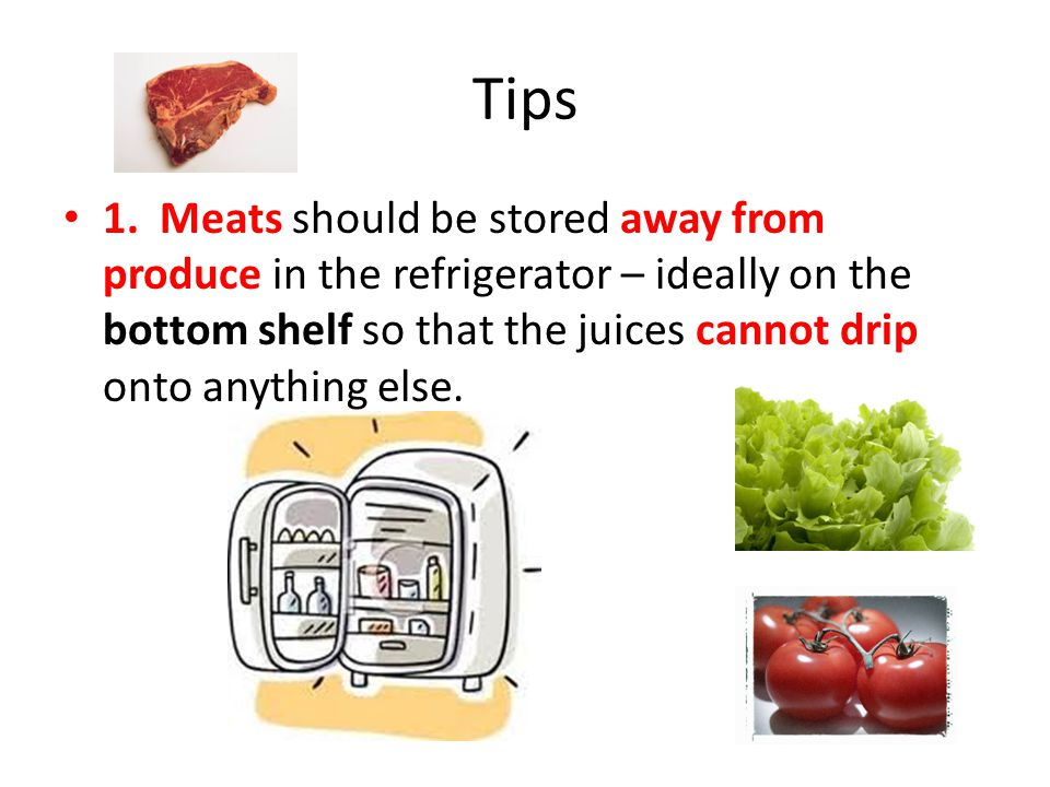 Tips 1. Meats should be stored away from produce in the refrigerator – ideally on the bottom shelf so that the juices cannot drip onto anything else.