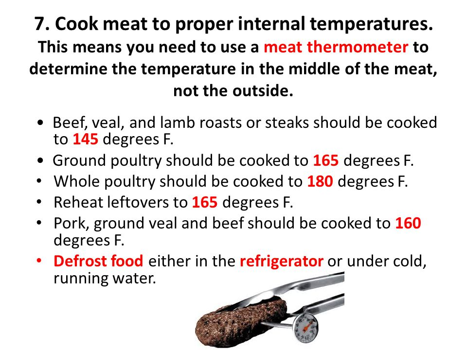 7. Cook meat to proper internal temperatures. This means you need to use a meat thermometer to determine the temperature in the middle of the meat, no