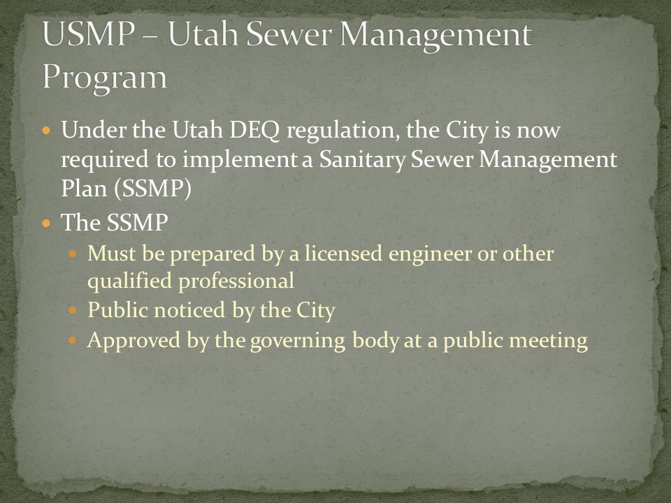 Under the Utah DEQ regulation, the City is now required to implement a Sanitary Sewer Management Plan (SSMP) The SSMP Must be prepared by a licensed engineer or other qualified professional Public noticed by the City Approved by the governing body at a public meeting