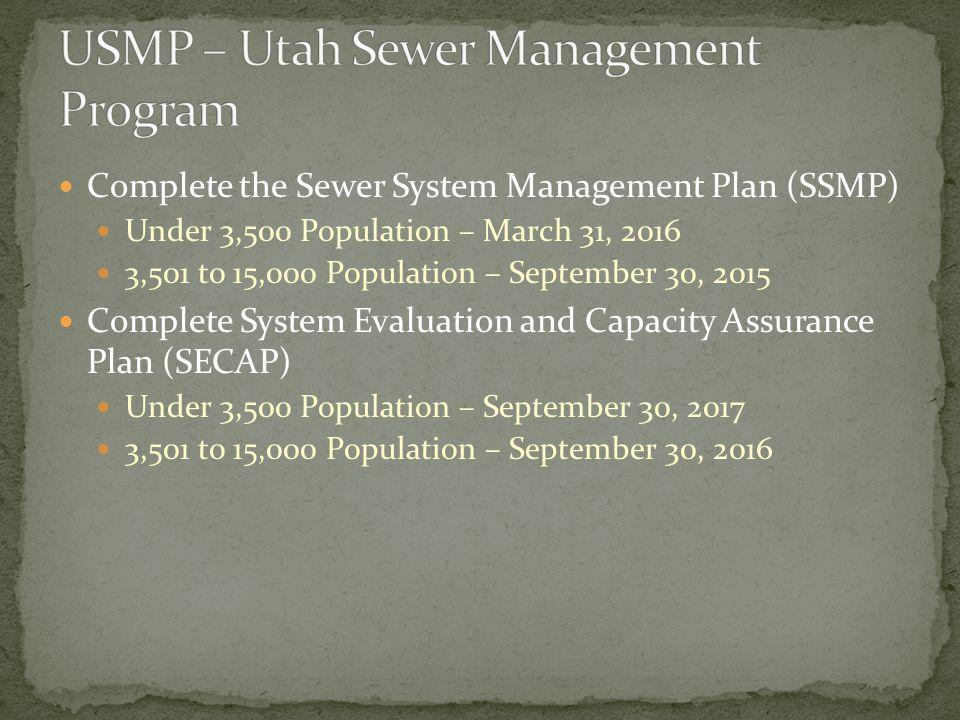 Complete the Sewer System Management Plan (SSMP) Under 3,500 Population – March 31, 2016 3,501 to 15,000 Population – September 30, 2015 Complete System Evaluation and Capacity Assurance Plan (SECAP) Under 3,500 Population – September 30, 2017 3,501 to 15,000 Population – September 30, 2016