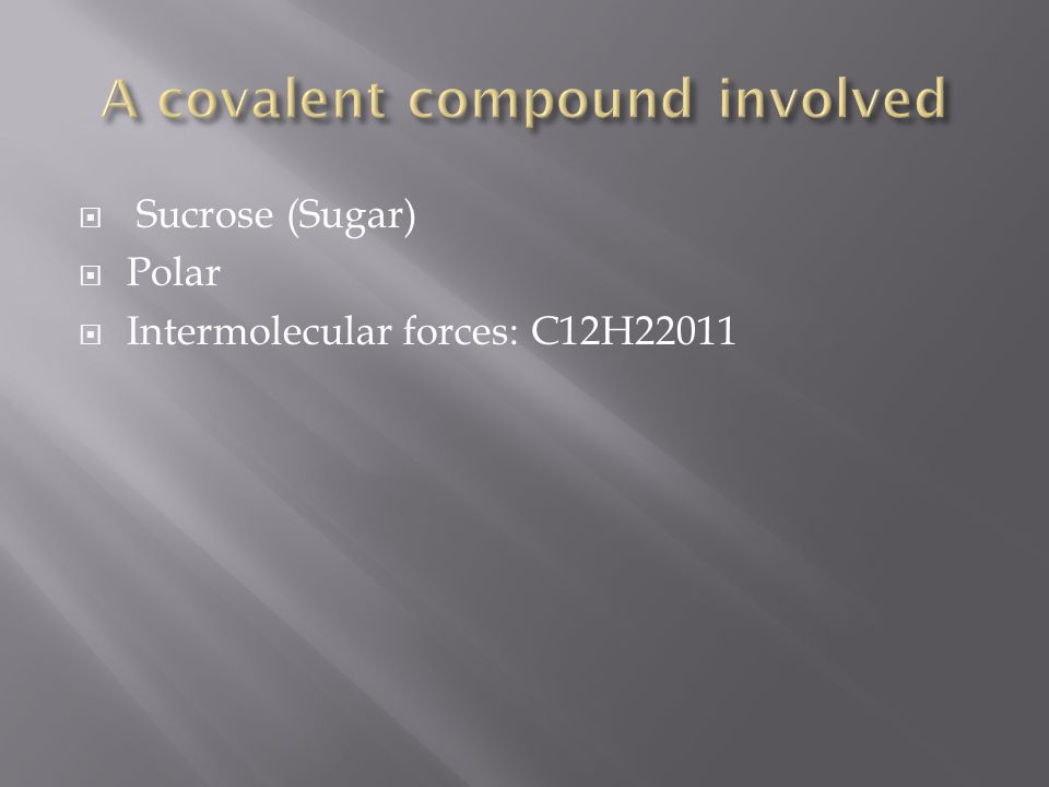 Sucrose (Sugar)  Polar  Intermolecular forces: C12H22011