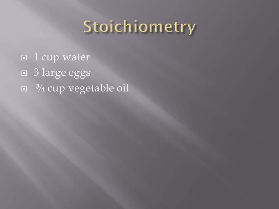  1 cup water  3 large eggs  ¾ cup vegetable oil
