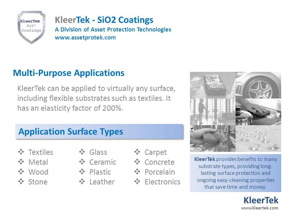 Multi-Purpose Applications Application Surface Types  Textiles  Metal  Wood  Stone  Glass  Ceramic  Plastic  Leather  Carpet  Concrete  Porcelain  Electronics KleerTek can be applied to virtually any surface, including flexible substrates such as textiles.