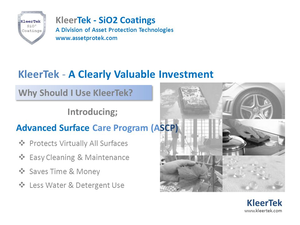  Protects Virtually All Surfaces  Easy Cleaning & Maintenance  Saves Time & Money  Less Water & Detergent Use Advanced Surface Care Program (ASCP) KleerTek - A Clearly Valuable Investment Why Should I Use KleerTek.