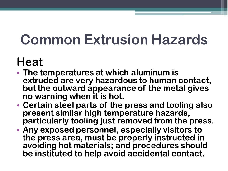 Common Extrusion Hazards Heat The temperatures at which aluminum is extruded are very hazardous to human contact, but the outward appearance of the metal gives no warning when it is hot.