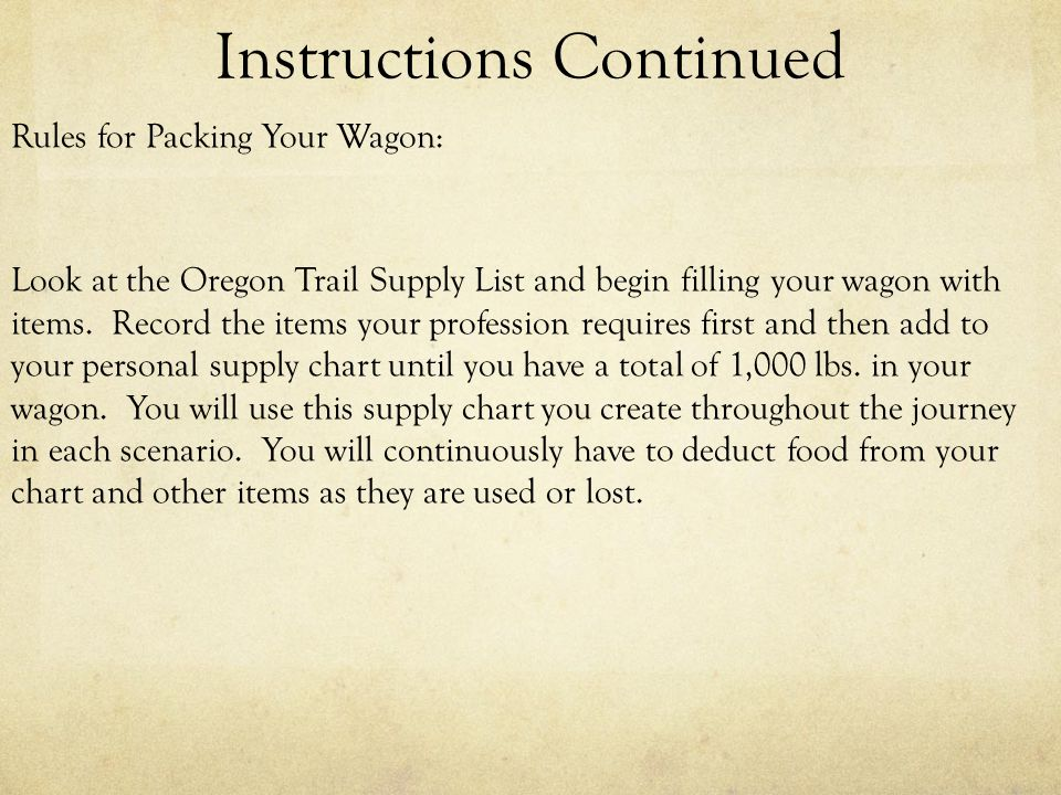 Instructions Continued Rules for Packing Your Wagon: Look at the Oregon Trail Supply List and begin filling your wagon with items.