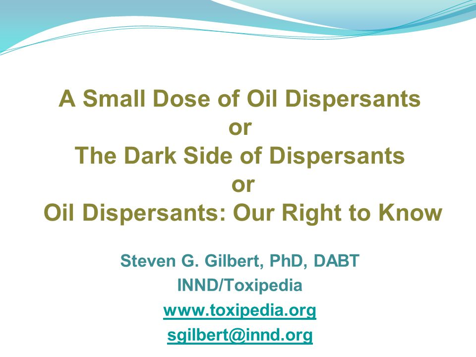 A Small Dose of Oil Dispersants or The Dark Side of Dispersants or Oil Dispersants: Our Right to Know Steven G. Gilbert, PhD, DABT INND/Toxipedia www.