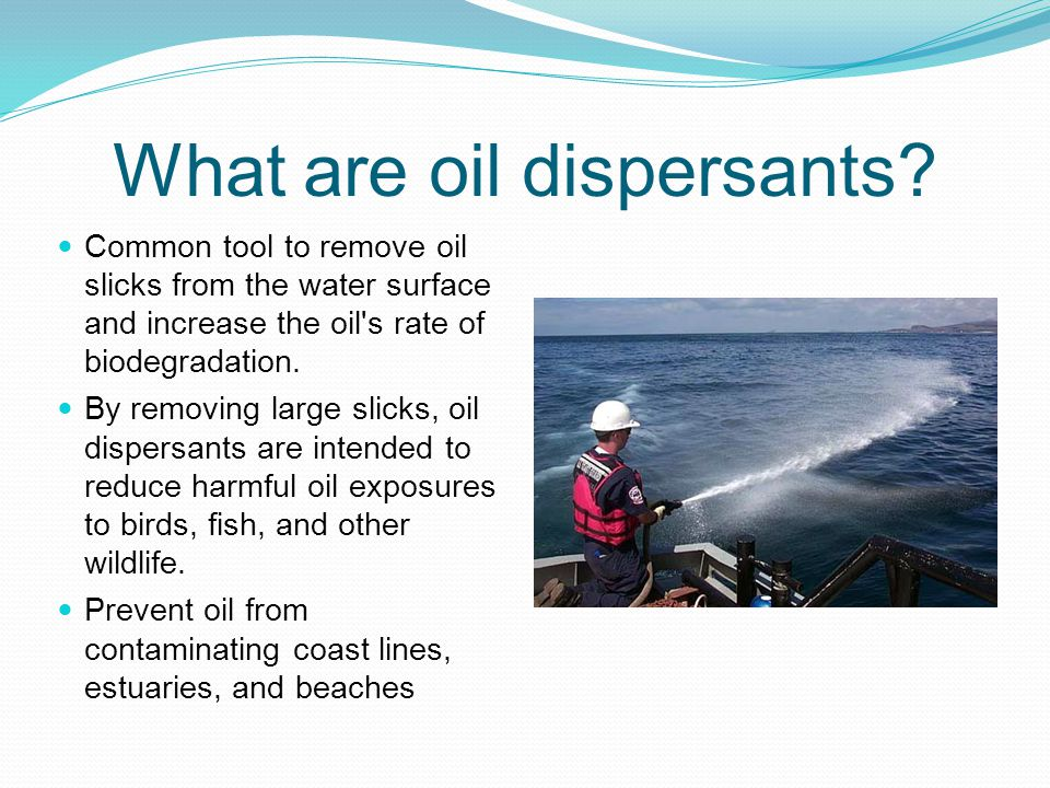 What are oil dispersants? Common tool to remove oil slicks from the water surface and increase the oil's rate of biodegradation. By removing large sli