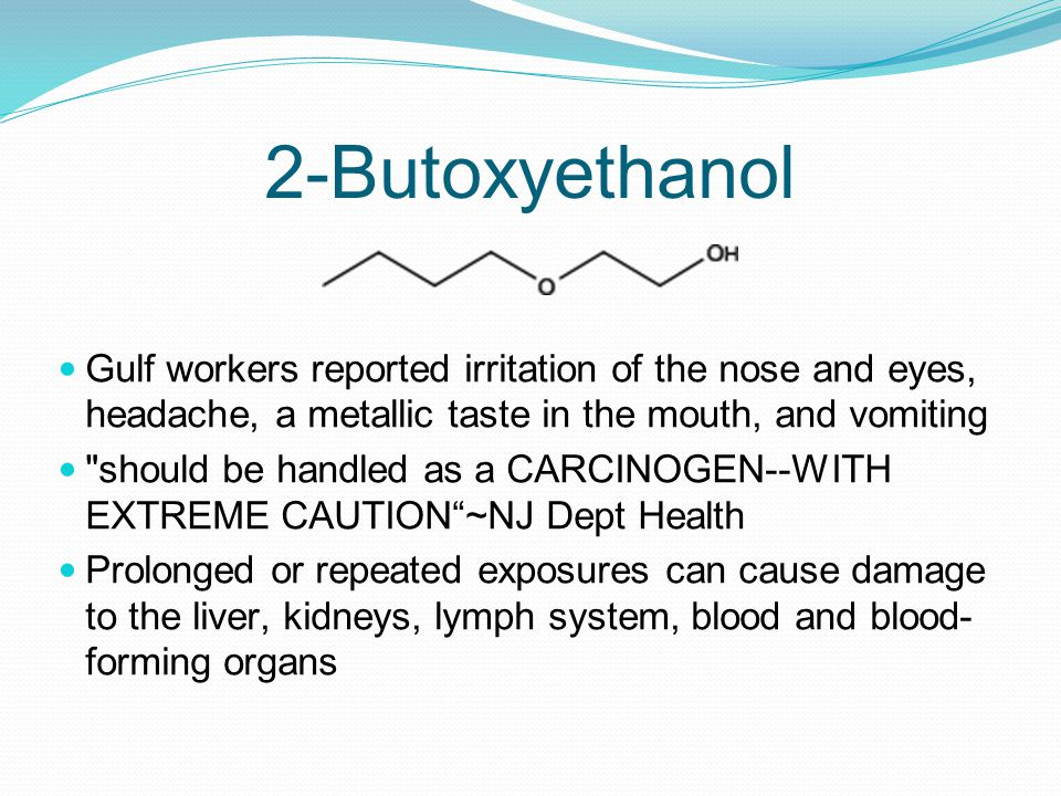 2-Butoxyethanol Gulf workers reported irritation of the nose and eyes, headache, a metallic taste in the mouth, and vomiting