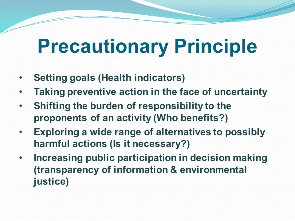 Precautionary Principle Setting goals (Health indicators) Taking preventive action in the face of uncertainty Shifting the burden of responsibility to