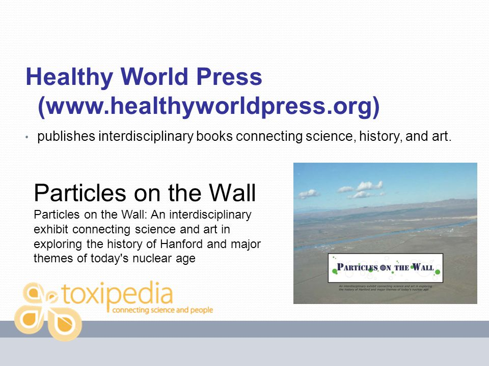 Healthy World Press (www.healthyworldpress.org) publishes interdisciplinary books connecting science, history, and art. Particles on the Wall Particle