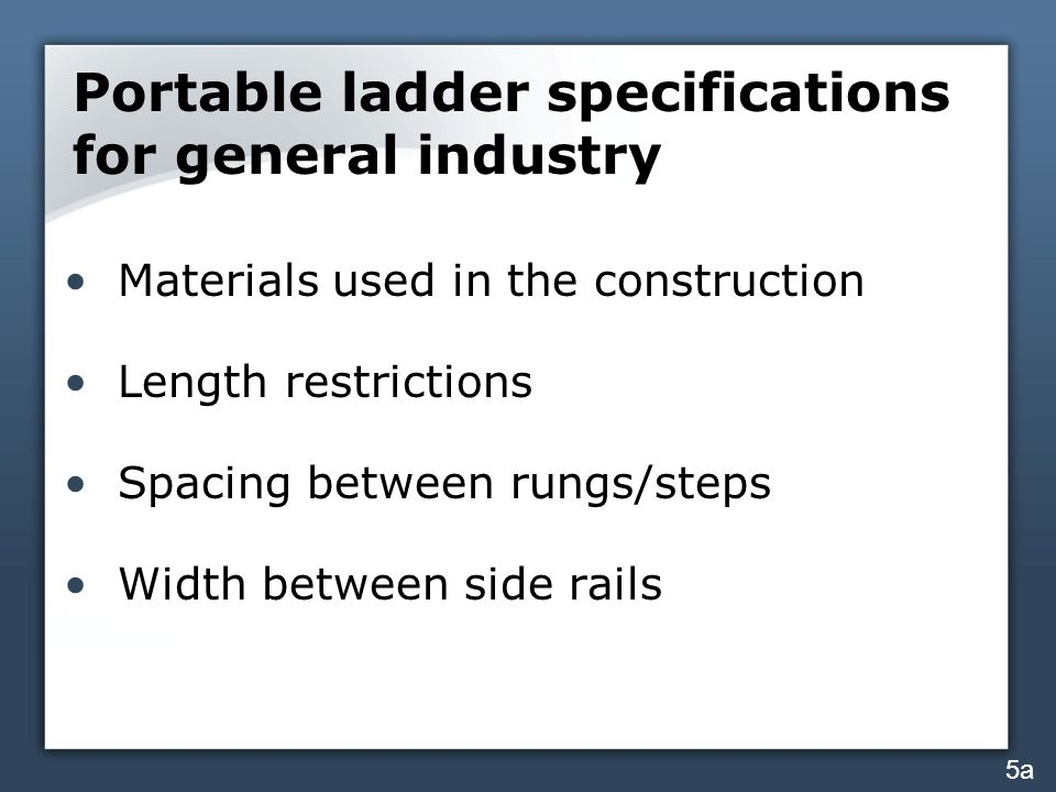 Portable ladder specifications for general industry Materials used in the construction Length restrictions Spacing between rungs/steps Width between side rails 5a