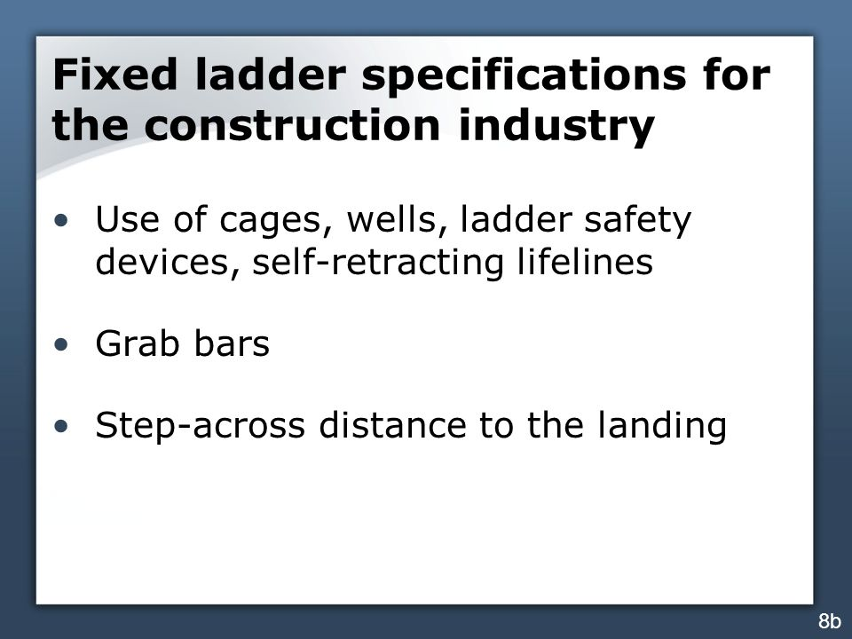 Fixed ladder specifications for the construction industry Use of cages, wells, ladder safety devices, self-retracting lifelines Grab bars Step-across distance to the landing 8b