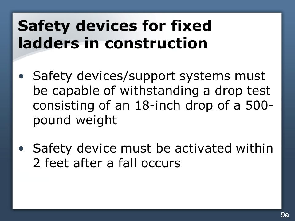 Safety devices for fixed ladders in construction Safety devices/support systems must be capable of withstanding a drop test consisting of an 18-inch drop of a 500- pound weight Safety device must be activated within 2 feet after a fall occurs 9a