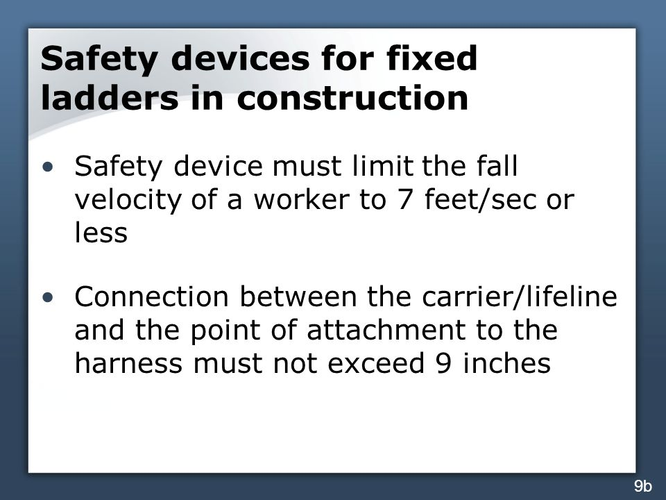 Safety devices for fixed ladders in construction Safety device must limit the fall velocity of a worker to 7 feet/sec or less Connection between the c