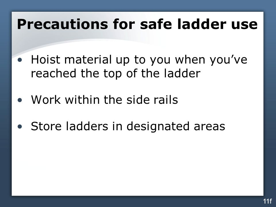 Precautions for safe ladder use Hoist material up to you when you've reached the top of the ladder Work within the side rails Store ladders in designated areas 11f