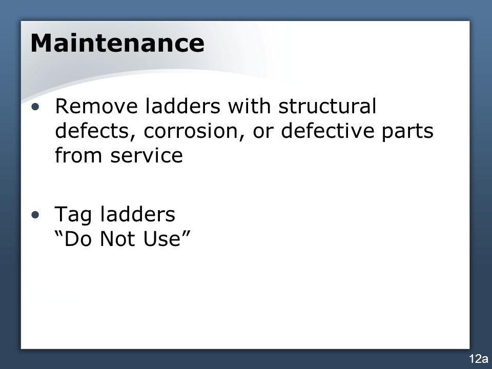 Maintenance Remove ladders with structural defects, corrosion, or defective parts from service Tag ladders Do Not Use 12a