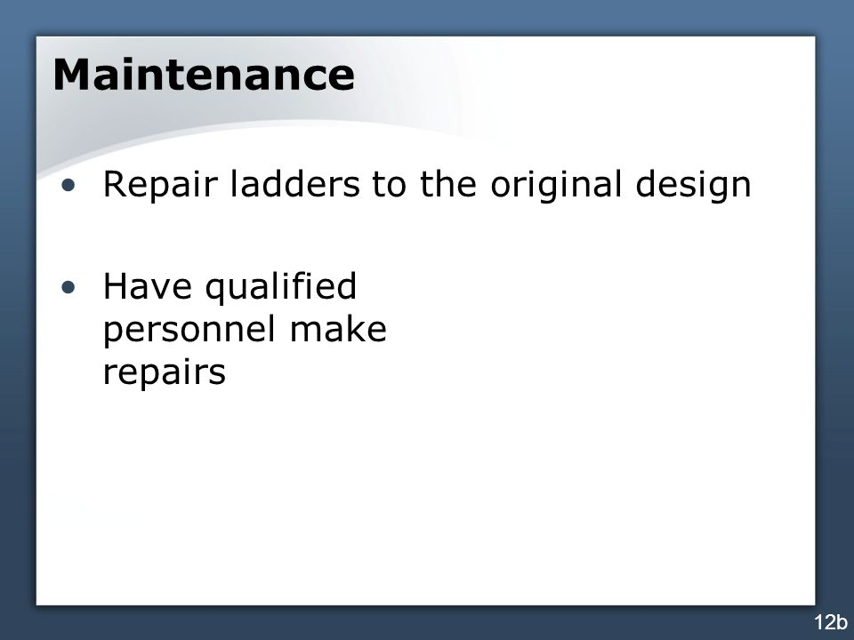 Maintenance Repair ladders to the original design Have qualified personnel make repairs 12b