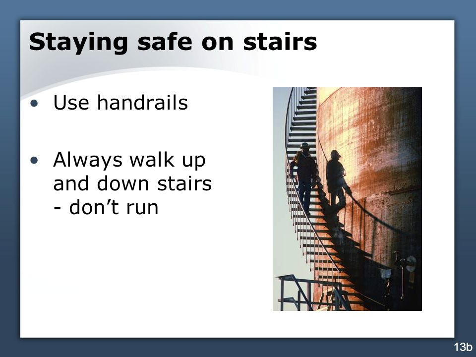 Staying safe on stairs Use handrails Always walk up and down stairs - don't run 13b