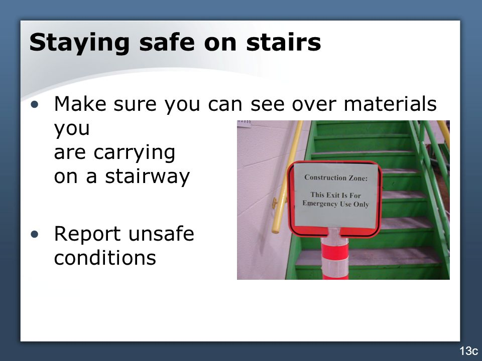 Staying safe on stairs Make sure you can see over materials you are carrying on a stairway Report unsafe conditions 13c