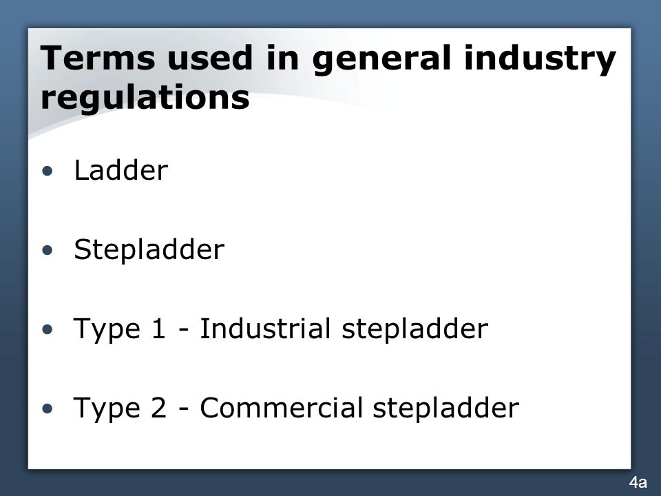 Terms used in general industry regulations Ladder Stepladder Type 1 - Industrial stepladder Type 2 - Commercial stepladder 4a