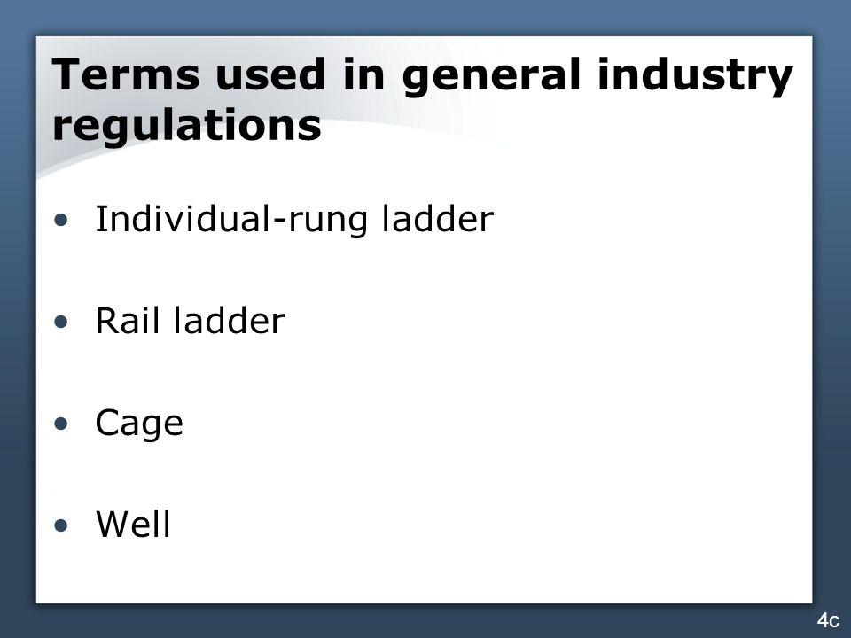 Terms used in general industry regulations Individual-rung ladder Rail ladder Cage Well 4c
