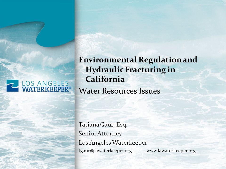 Environmental Regulation and Hydraulic Fracturing in California Water Resources Issues Tatiana Gaur, Esq. Senior Attorney Los Angeles Waterkeeper tgau
