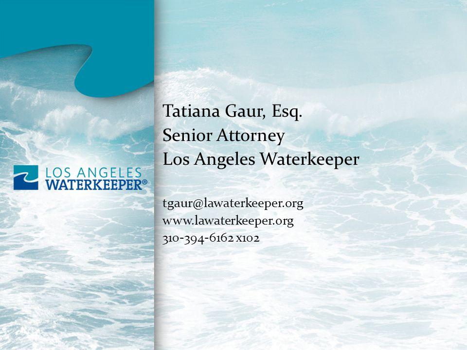 Tatiana Gaur, Esq. Senior Attorney Los Angeles Waterkeeper tgaur@lawaterkeeper.org www.lawaterkeeper.org 310-394-6162 x102