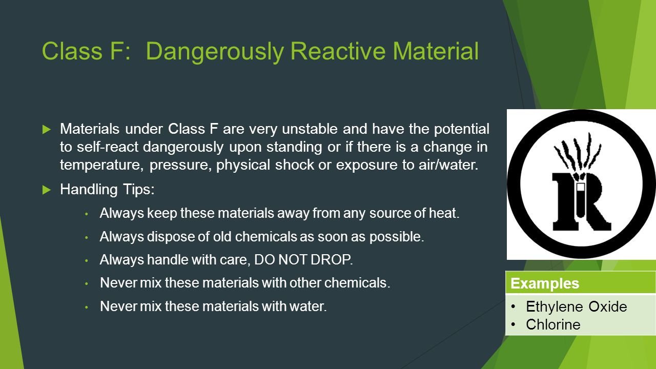 Class F: Dangerously Reactive Material  Materials under Class F are very unstable and have the potential to self-react dangerously upon standing or if there is a change in temperature, pressure, physical shock or exposure to air/water.