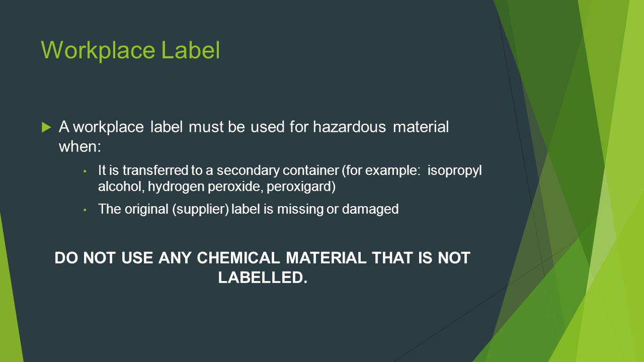 Workplace Label  A workplace label must be used for hazardous material when: It is transferred to a secondary container (for example: isopropyl alcohol, hydrogen peroxide, peroxigard) The original (supplier) label is missing or damaged DO NOT USE ANY CHEMICAL MATERIAL THAT IS NOT LABELLED.