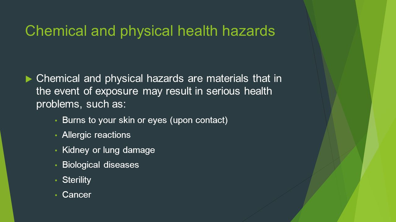 Chemical and physical health hazards  Chemical and physical hazards are materials that in the event of exposure may result in serious health problems, such as: Burns to your skin or eyes (upon contact) Allergic reactions Kidney or lung damage Biological diseases Sterility Cancer