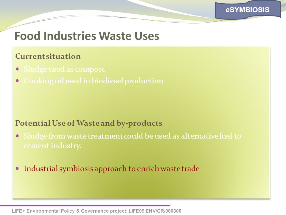 LIFE+ Environmental Policy & Governance project: LIFE09 ENV/GR/000300 eSYMBIOSIS Food Industries Waste Uses Current situation Sludge used as compost Cooking oil used in biodiesel production Potential Use of Waste and by-products Sludge from waste treatment could be used as alternative fuel to cement industry.