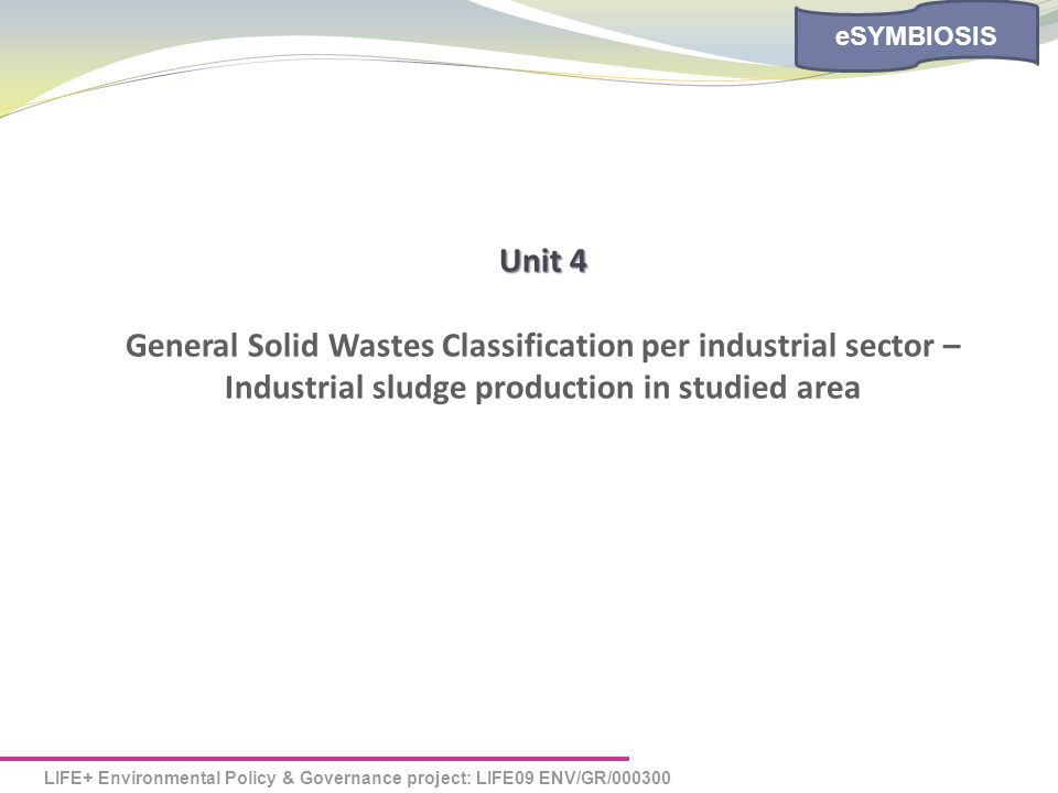 LIFE+ Environmental Policy & Governance project: LIFE09 ENV/GR/000300 eSYMBIOSIS Unit 4 General Solid Wastes Classification per industrial sector – Industrial sludge production in studied area