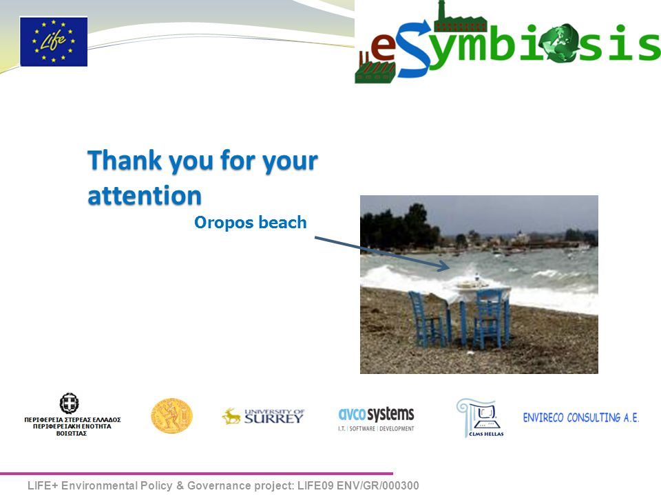 LIFE+ Environmental Policy & Governance project: LIFE09 ENV/GR/000300 eSYMBIOSIS Thank you for your attention Oropos beach