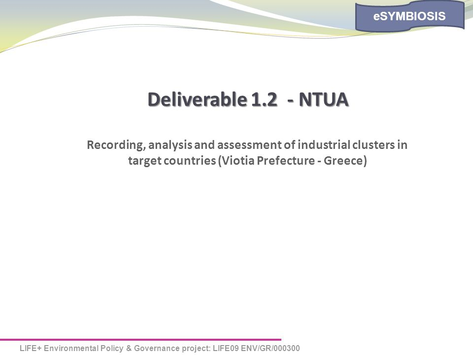LIFE+ Environmental Policy & Governance project: LIFE09 ENV/GR/000300 eSYMBIOSIS Deliverable 1.2 - NTUA Recording, analysis and assessment of industrial clusters in target countries (Viotia Prefecture - Greece)