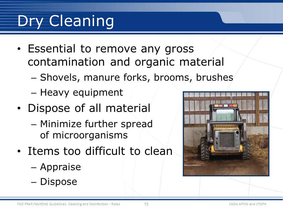 Essential to remove any gross contamination and organic material – Shovels, manure forks, brooms, brushes – Heavy equipment Dispose of all material – Minimize further spread of microorganisms Items too difficult to clean – Appraise – Dispose USDA APHIS and CFSPHFAD PReP/NAHEMS Guidelines: Cleaning and Disinfection - Roles Dry Cleaning 13