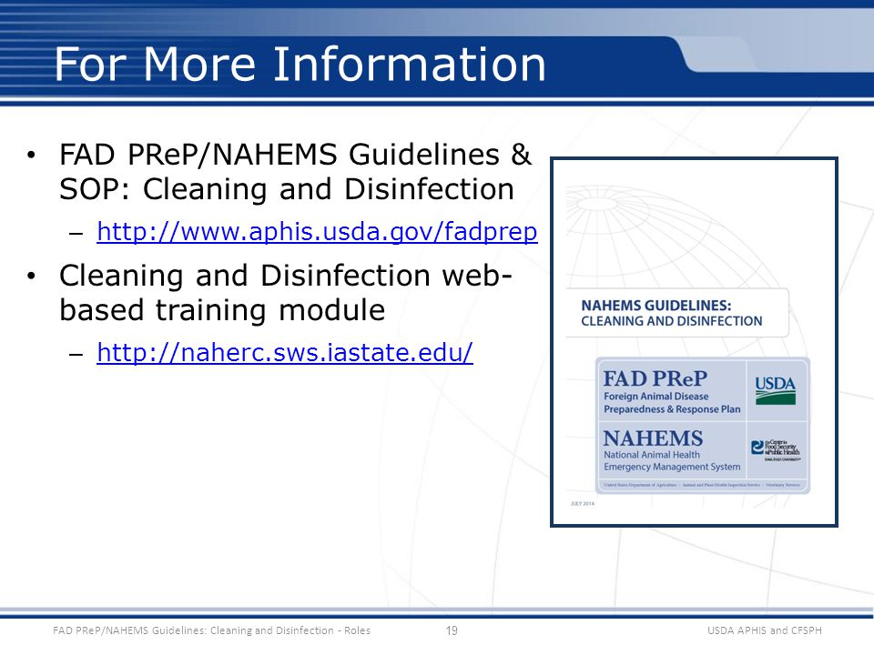 FAD PReP/NAHEMS Guidelines & SOP: Cleaning and Disinfection – http://www.aphis.usda.gov/fadprep http://www.aphis.usda.gov/fadprep Cleaning and Disinfection web- based training module – http://naherc.sws.iastate.edu/ http://naherc.sws.iastate.edu/ USDA APHIS and CFSPHFAD PReP/NAHEMS Guidelines: Cleaning and Disinfection - Roles For More Information 19