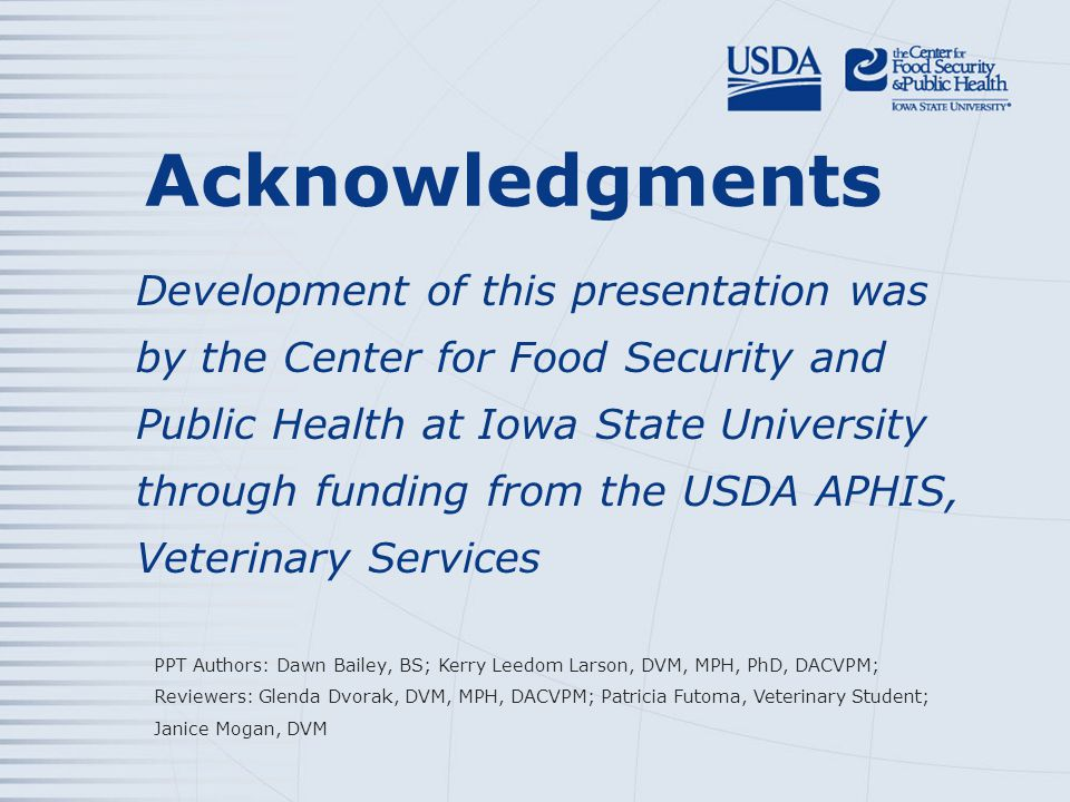 Acknowledgments Development of this presentation was by the Center for Food Security and Public Health at Iowa State University through funding from the USDA APHIS, Veterinary Services PPT Authors: Dawn Bailey, BS; Kerry Leedom Larson, DVM, MPH, PhD, DACVPM; Reviewers: Glenda Dvorak, DVM, MPH, DACVPM; Patricia Futoma, Veterinary Student; Janice Mogan, DVM